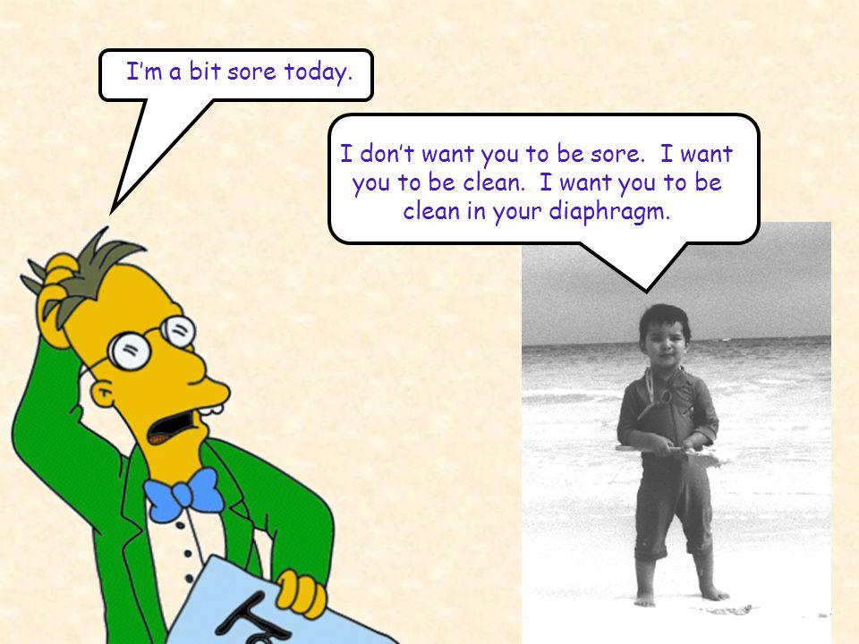 I'm a bit sore today. I don't want you to be sore. I want you to be clean. I want you to be clean in your diaphragm.