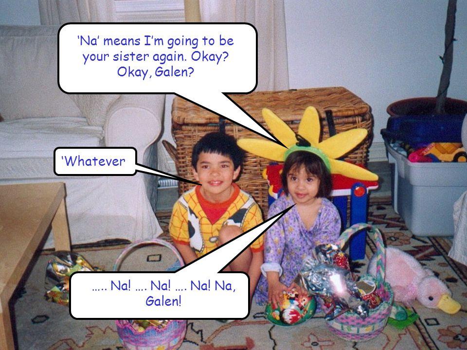 'Na' means I'm going to be your sister again. Okay? Okay, Galen? 'Whatever ….. Na! …. Na! …. Na! Na, Galen!
