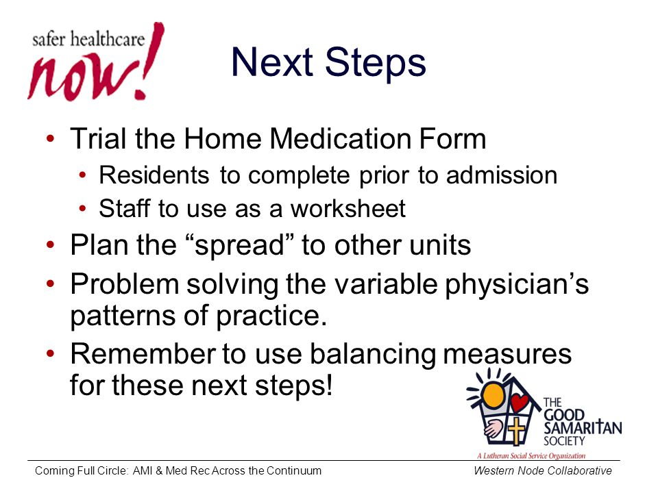Coming Full Circle: AMI & Med Rec Across the Continuum Western Node Collaborative Next Steps Trial the Home Medication Form Residents to complete prior to admission Staff to use as a worksheet Plan the spread to other units Problem solving the variable physician's patterns of practice.