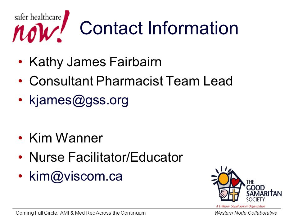 Coming Full Circle: AMI & Med Rec Across the Continuum Western Node Collaborative Contact Information Kathy James Fairbairn Consultant Pharmacist Team Lead kjames@gss.org Kim Wanner Nurse Facilitator/Educator kim@viscom.ca