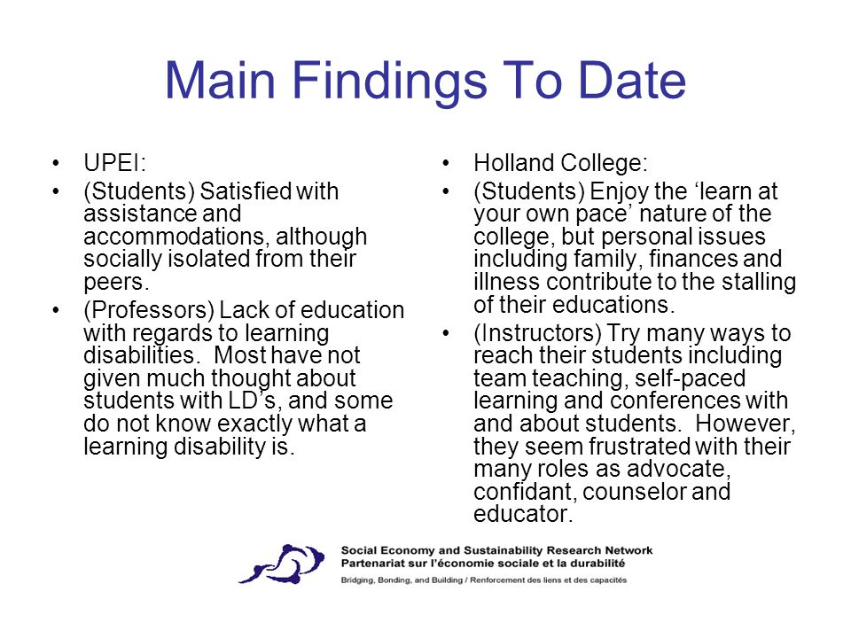 Main Findings To Date UPEI: (Students) Satisfied with assistance and accommodations, although socially isolated from their peers. (Professors) Lack of