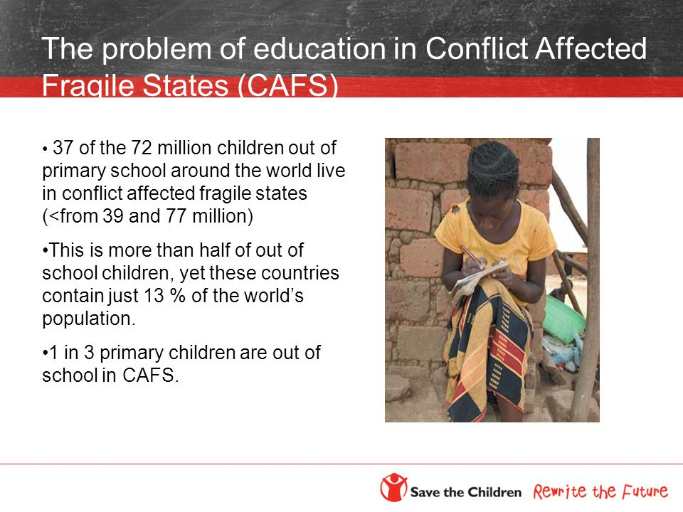 The problem of education in Conflict Affected Fragile States (CAFS) 37 of the 72 million children out of primary school around the world live in conflict affected fragile states (<from 39 and 77 million) This is more than half of out of school children, yet these countries contain just 13 % of the world's population.