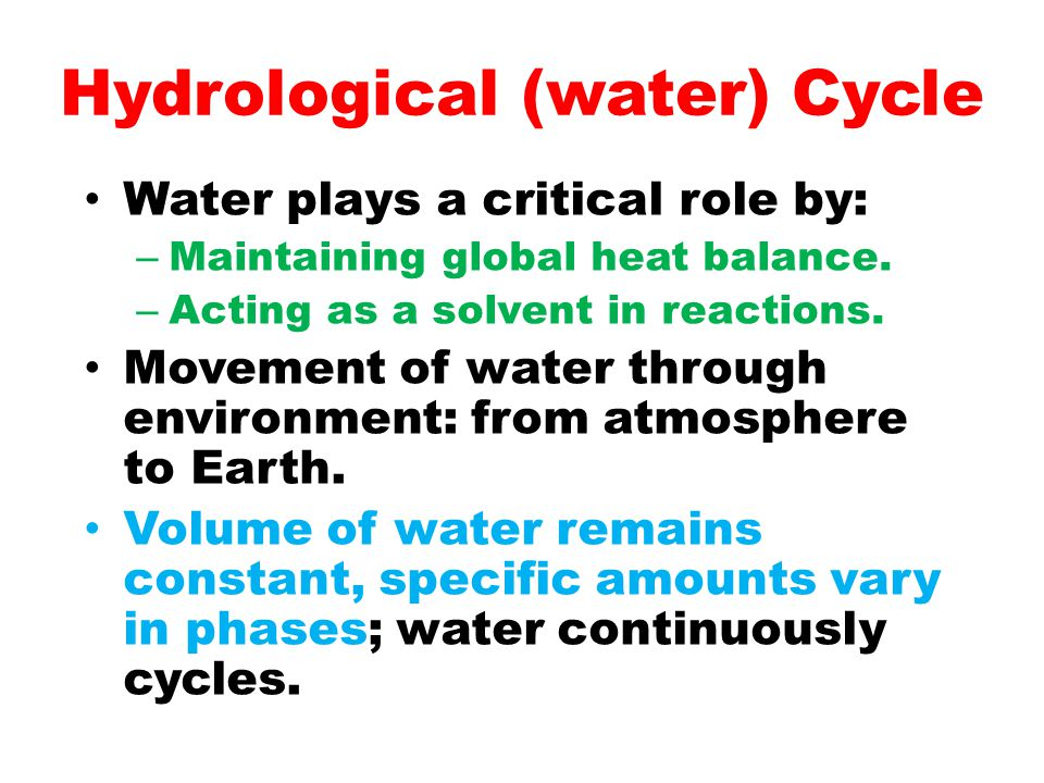 Hydrological (water) Cycle Water plays a critical role by: – Maintaining global heat balance. – Acting as a solvent in reactions. Movement of water th