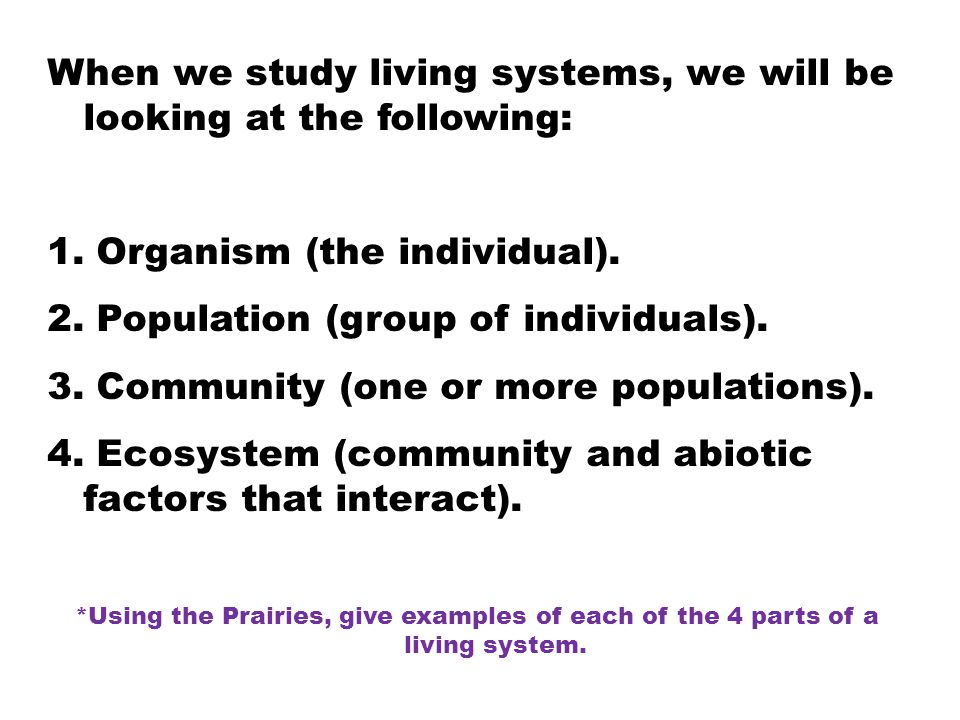 When we study living systems, we will be looking at the following: 1. Organism (the individual). 2. Population (group of individuals). 3. Community (o