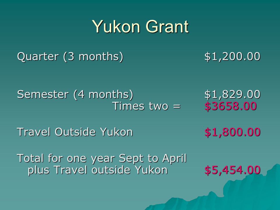 Yukon Grant Quarter (3 months) $1, Semester (4 months) $1, Times two = $ Travel Outside Yukon $1, Total for one year Sept to April plus Travel outside Yukon $5,454.00