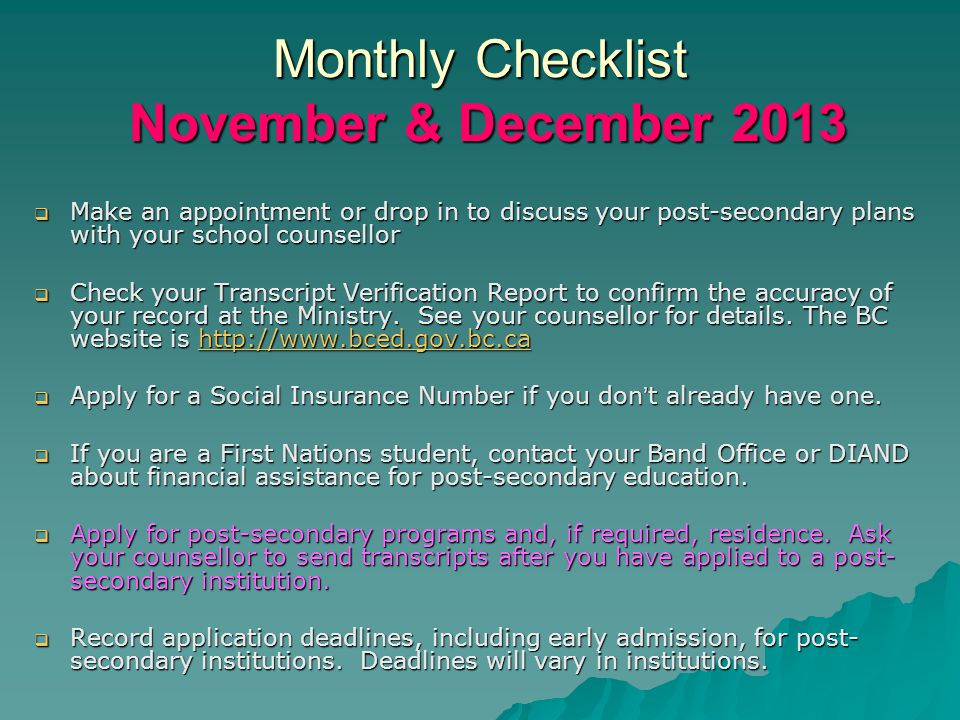Monthly Checklist November & December 2013  Make an appointment or drop in to discuss your post-secondary plans with your school counsellor  Check your Transcript Verification Report to confirm the accuracy of your record at the Ministry.