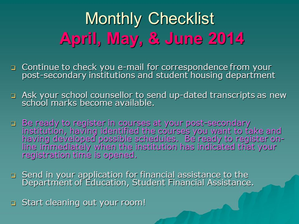 Monthly Checklist April, May, & June 2014  Continue to check you  for correspondence from your post-secondary institutions and student housing department  Ask your school counsellor to send up-dated transcripts as new school marks become available.
