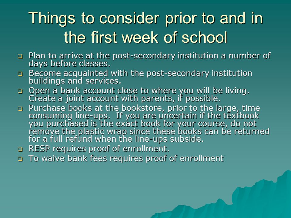 Things to consider prior to and in the first week of school  Plan to arrive at the post-secondary institution a number of days before classes.