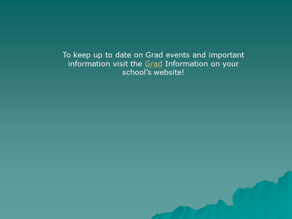 To keep up to date on Grad events and important information visit the Grad Information on your school's website!Grad
