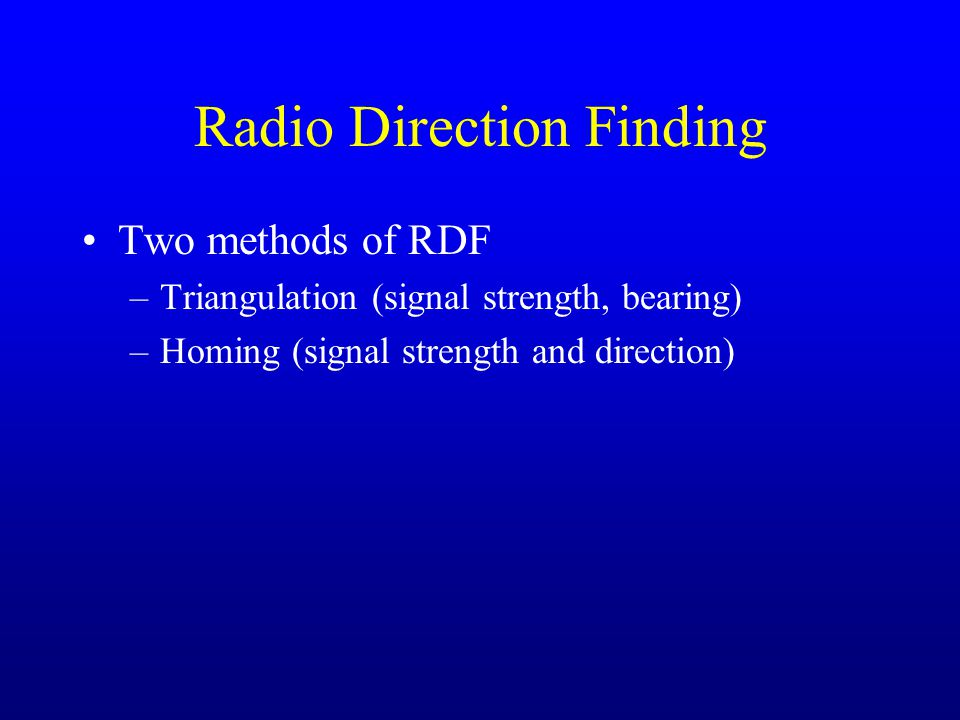 Radio Direction Finding Two methods of RDF –Triangulation (signal strength, bearing) –Homing (signal strength and direction)