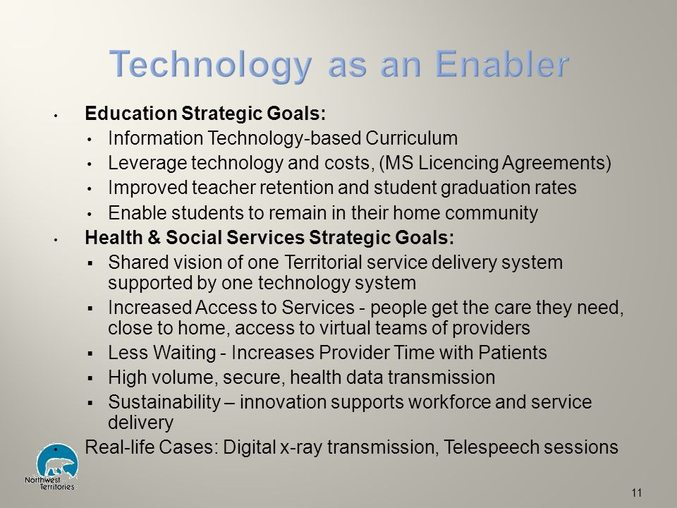 Education Strategic Goals: Information Technology-based Curriculum Leverage technology and costs, (MS Licencing Agreements) Improved teacher retention and student graduation rates Enable students to remain in their home community Health & Social Services Strategic Goals:  Shared vision of one Territorial service delivery system supported by one technology system  Increased Access to Services - people get the care they need, close to home, access to virtual teams of providers  Less Waiting - Increases Provider Time with Patients  High volume, secure, health data transmission  Sustainability – innovation supports workforce and service delivery Real-life Cases: Digital x-ray transmission, Telespeech sessions 11