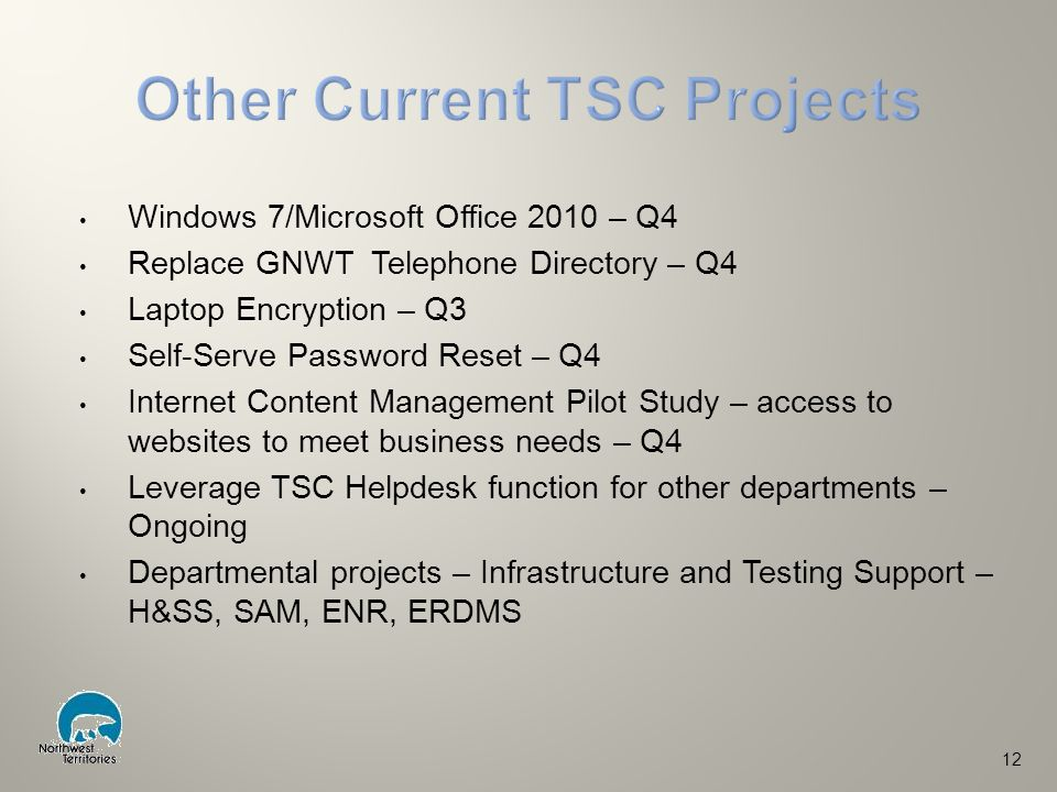 Windows 7/Microsoft Office 2010 – Q4 Replace GNWT Telephone Directory – Q4 Laptop Encryption – Q3 Self-Serve Password Reset – Q4 Internet Content Management Pilot Study – access to websites to meet business needs – Q4 Leverage TSC Helpdesk function for other departments – Ongoing Departmental projects – Infrastructure and Testing Support – H&SS, SAM, ENR, ERDMS 12