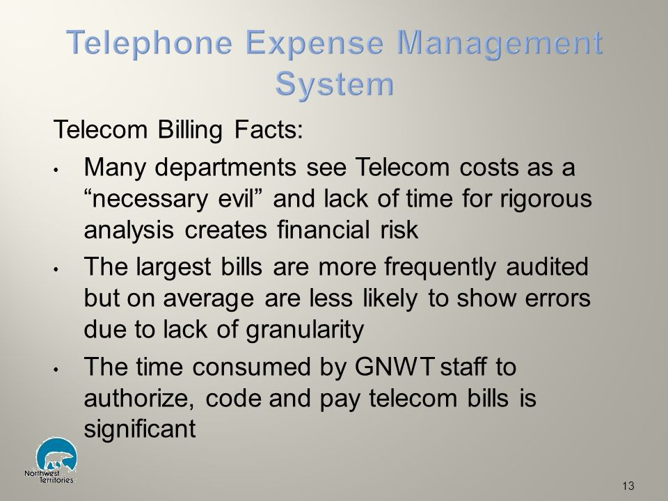 Telecom Billing Facts: Many departments see Telecom costs as a necessary evil and lack of time for rigorous analysis creates financial risk The largest bills are more frequently audited but on average are less likely to show errors due to lack of granularity The time consumed by GNWT staff to authorize, code and pay telecom bills is significant 13