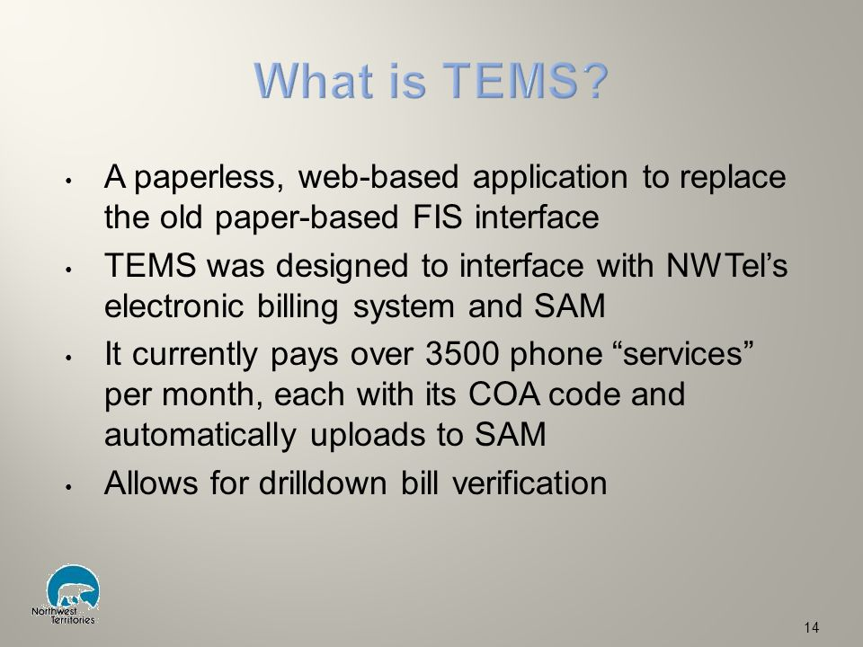 A paperless, web-based application to replace the old paper-based FIS interface TEMS was designed to interface with NWTel's electronic billing system and SAM It currently pays over 3500 phone services per month, each with its COA code and automatically uploads to SAM Allows for drilldown bill verification 14