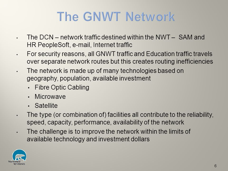 The DCN – network traffic destined within the NWT – SAM and HR PeopleSoft, e-mail, Internet traffic For security reasons, all GNWT traffic and Education traffic travels over separate network routes but this creates routing inefficiencies The network is made up of many technologies based on geography, population, available investment Fibre Optic Cabling Microwave Satellite The type (or combination of) facilities all contribute to the reliability, speed, capacity, performance, availability of the network The challenge is to improve the network within the limits of available technology and investment dollars 6