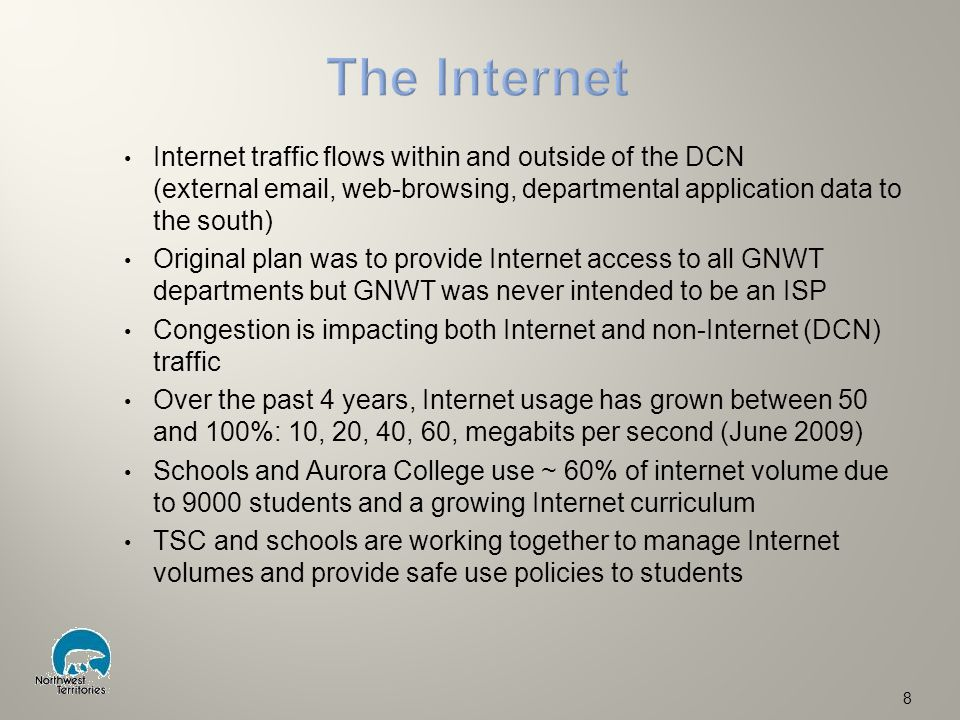 Internet traffic flows within and outside of the DCN (external email, web-browsing, departmental application data to the south) Original plan was to provide Internet access to all GNWT departments but GNWT was never intended to be an ISP Congestion is impacting both Internet and non-Internet (DCN) traffic Over the past 4 years, Internet usage has grown between 50 and 100%: 10, 20, 40, 60, megabits per second (June 2009) Schools and Aurora College use ~ 60% of internet volume due to 9000 students and a growing Internet curriculum TSC and schools are working together to manage Internet volumes and provide safe use policies to students 8