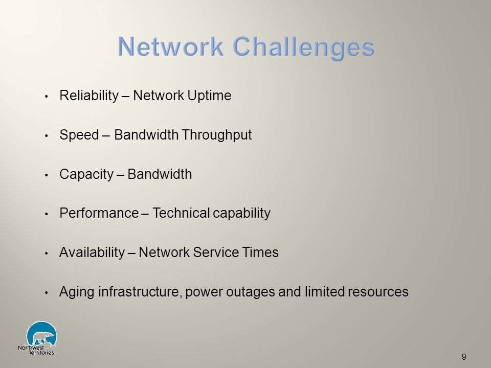 Reliability – Network Uptime Speed – Bandwidth Throughput Capacity – Bandwidth Performance – Technical capability Availability – Network Service Times Aging infrastructure, power outages and limited resources 9