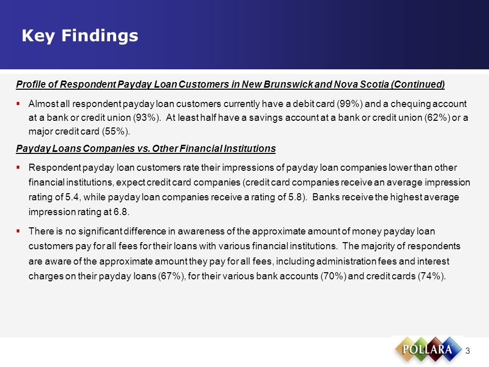 3 Profile of Respondent Payday Loan Customers in New Brunswick and Nova Scotia (Continued)  Almost all respondent payday loan customers currently have a debit card (99%) and a chequing account at a bank or credit union (93%).