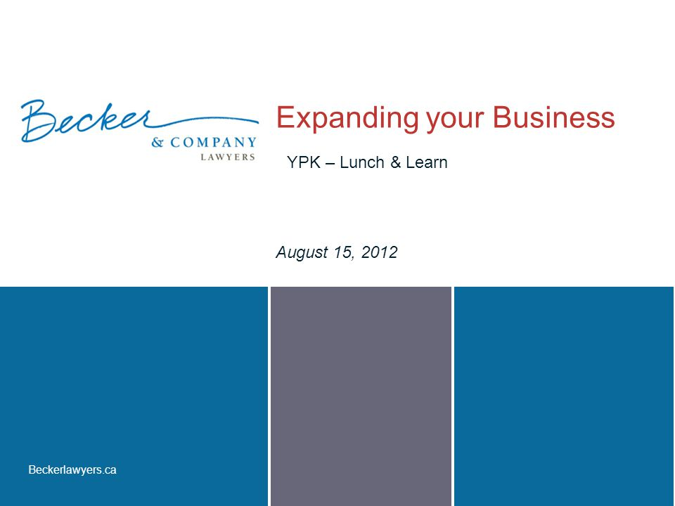 Beckerlawyers.ca Expanding your Business August 15, 2012 YPK – Lunch & Learn