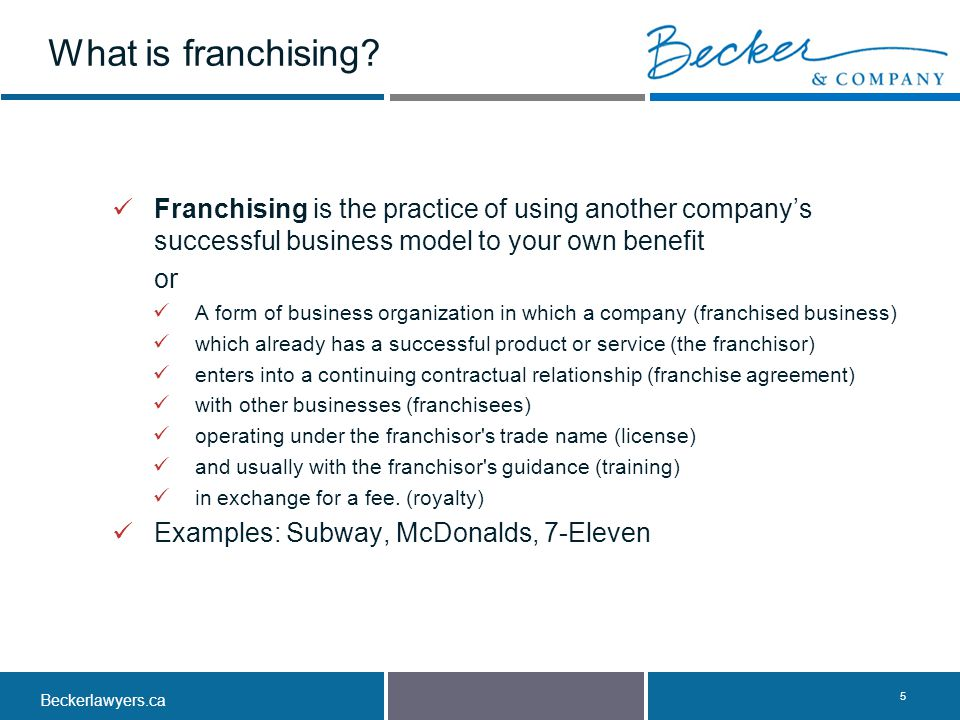 Beckerlawyers.ca. 5 Franchising is the practice of using another company's successful business model to your own benefit or A form of business organiz