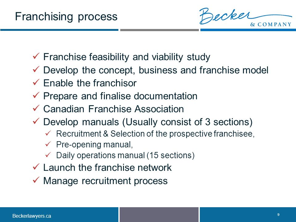 Beckerlawyers.ca. 9 Franchise feasibility and viability study Develop the concept, business and franchise model Enable the franchisor Prepare and fina