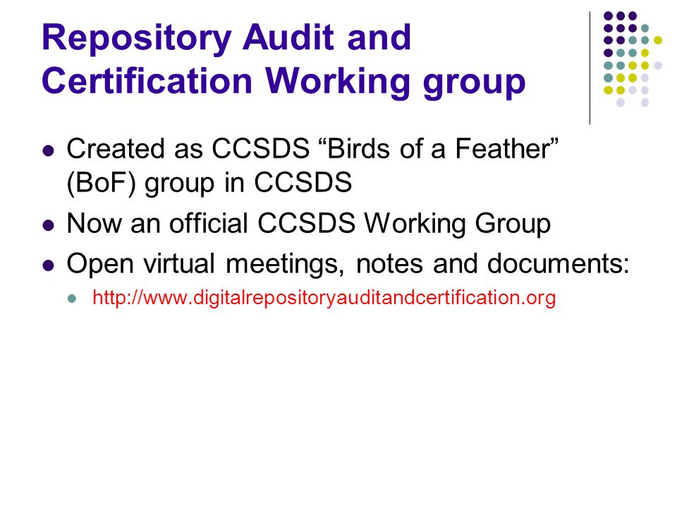 "Repository Audit and Certification Working group Created as CCSDS ""Birds of a Feather"" (BoF) group in CCSDS Now an official CCSDS Working Group Open v"