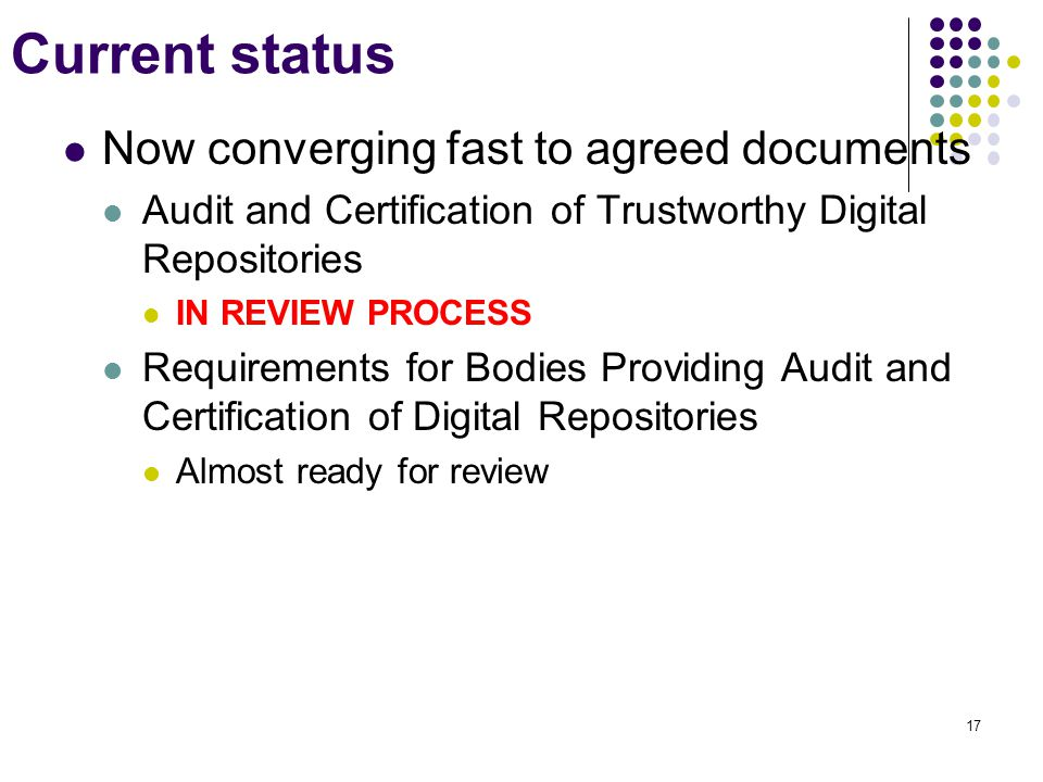 Current status Now converging fast to agreed documents Audit and Certification of Trustworthy Digital Repositories IN REVIEW PROCESS Requirements for