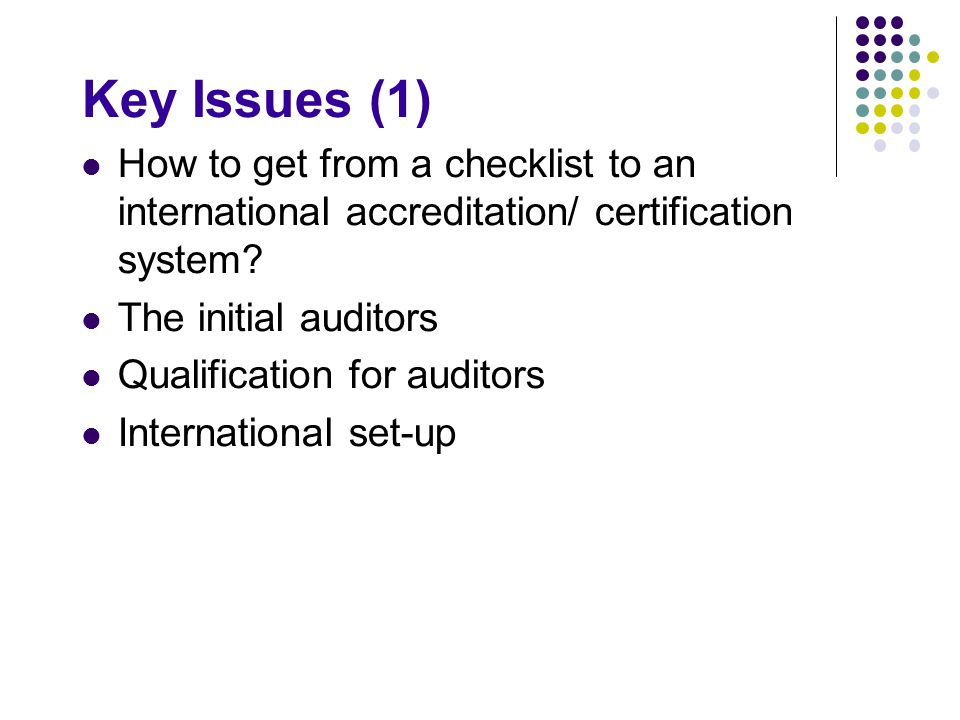 Key Issues (1) How to get from a checklist to an international accreditation/ certification system? The initial auditors Qualification for auditors In