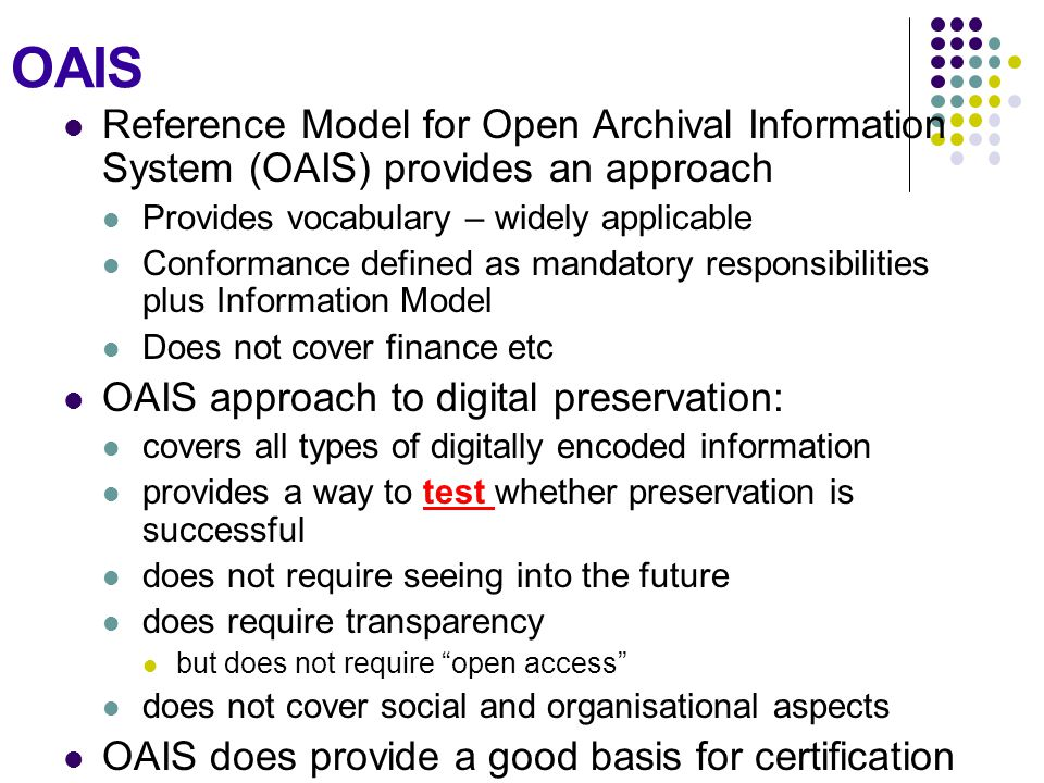 OAIS Reference Model for Open Archival Information System (OAIS) provides an approach Provides vocabulary – widely applicable Conformance defined as m