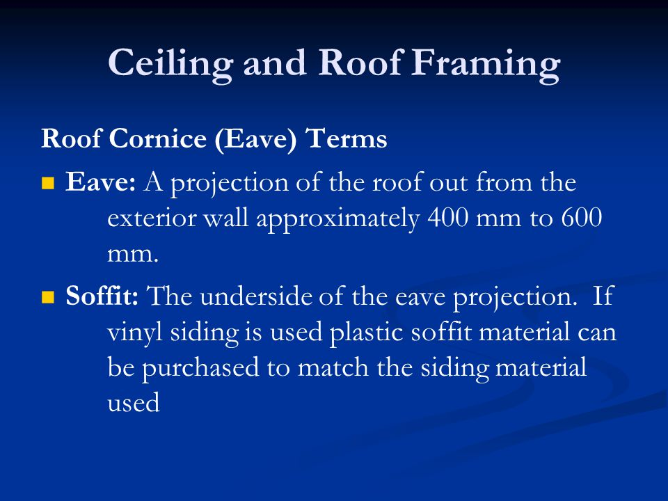 Ceiling and Roof Framing Roof Cornice (Eave) Terms Eave: A projection of the roof out from the exterior wall approximately 400 mm to 600 mm.