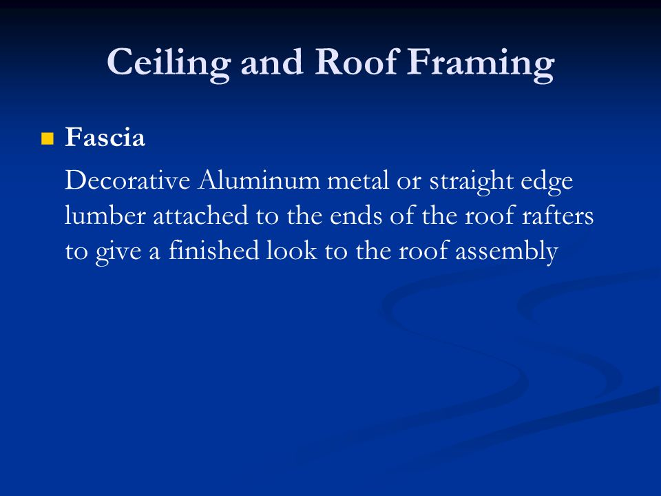 Ceiling and Roof Framing Fascia Decorative Aluminum metal or straight edge lumber attached to the ends of the roof rafters to give a finished look to the roof assembly