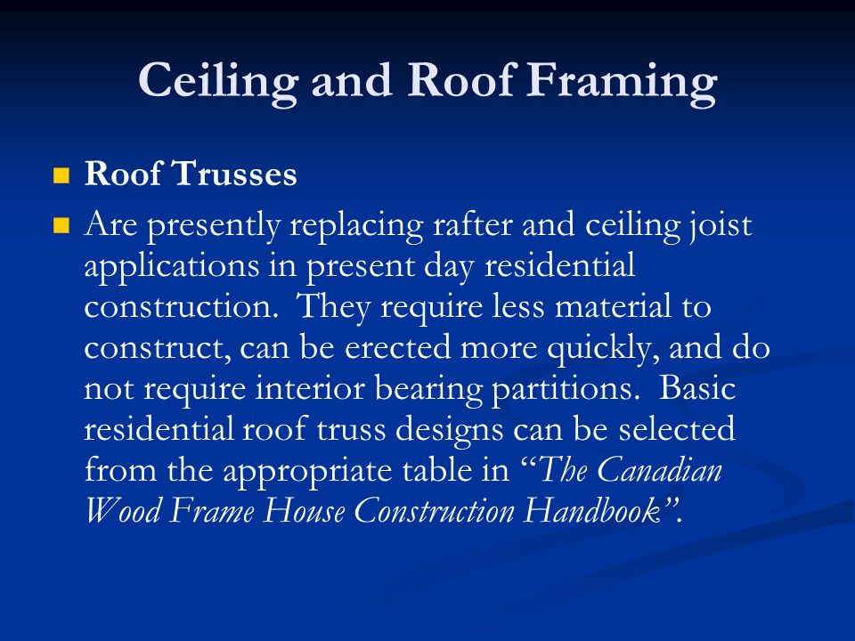 Ceiling and Roof Framing Roof Trusses Are presently replacing rafter and ceiling joist applications in present day residential construction.