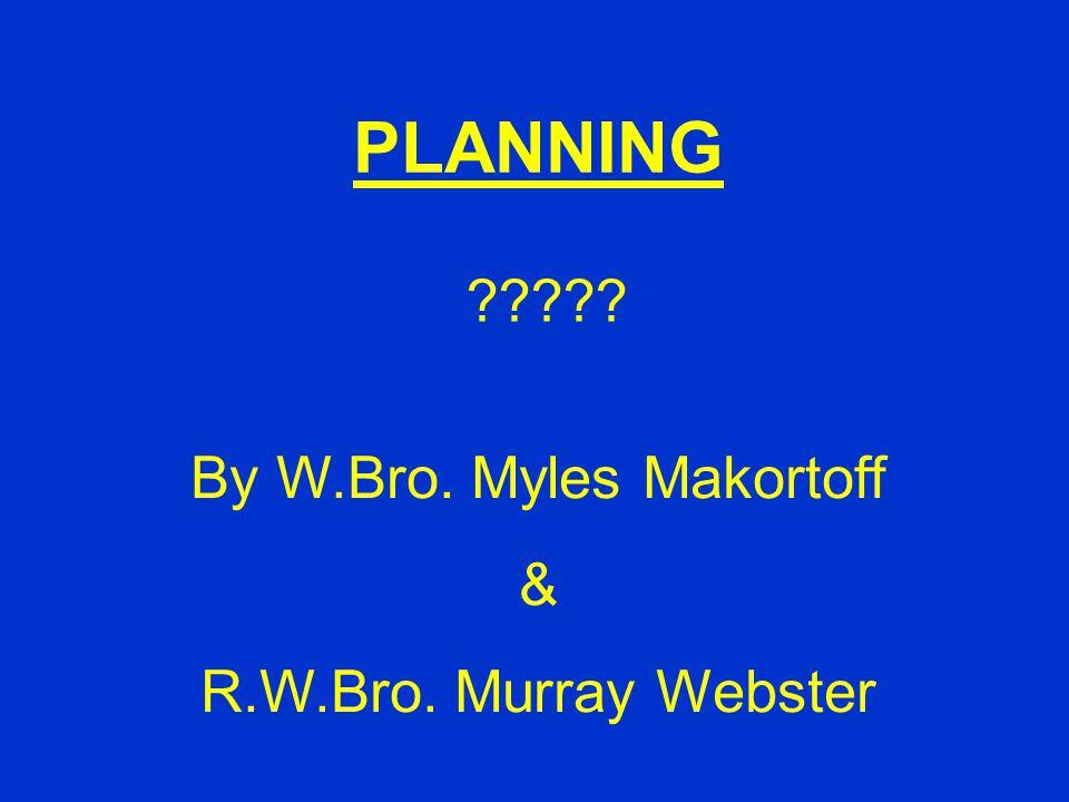 PLANNING By W.Bro. Myles Makortoff & R.W.Bro. Murray Webster