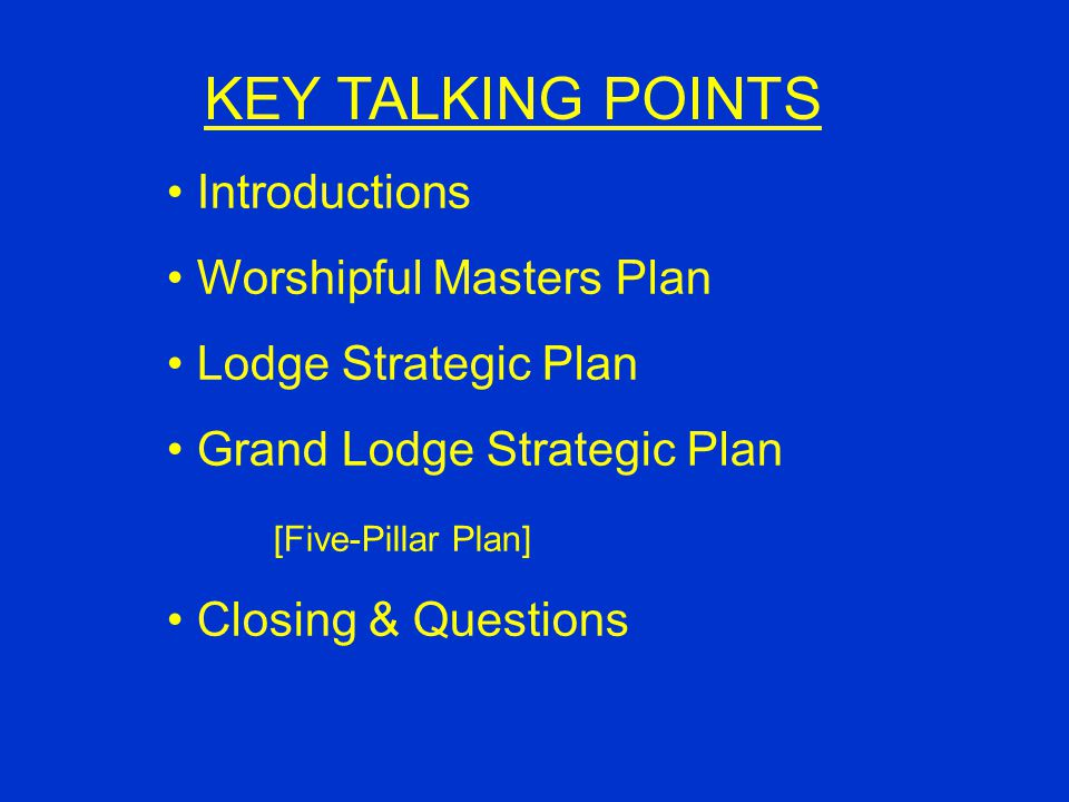 Introductions Worshipful Masters Plan Lodge Strategic Plan Grand Lodge Strategic Plan [Five-Pillar Plan] Closing & Questions KEY TALKING POINTS