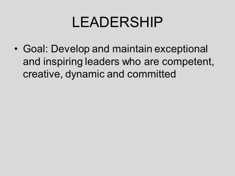 Goal: Develop and maintain exceptional and inspiring leaders who are competent, creative, dynamic and committed