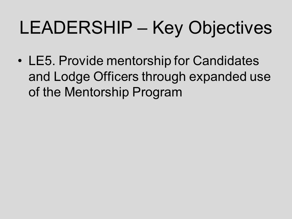LEADERSHIP – Key Objectives LE5. Provide mentorship for Candidates and Lodge Officers through expanded use of the Mentorship Program