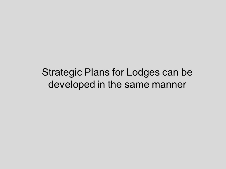 Strategic Plans for Lodges can be developed in the same manner