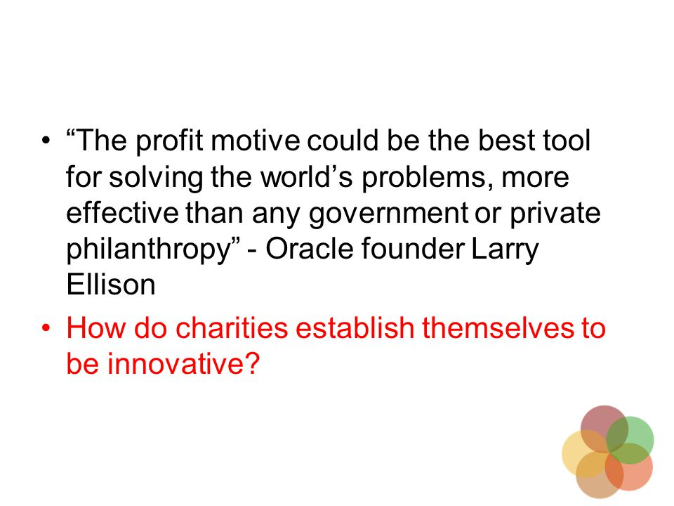 The profit motive could be the best tool for solving the world's problems, more effective than any government or private philanthropy - Oracle founder Larry Ellison How do charities establish themselves to be innovative?