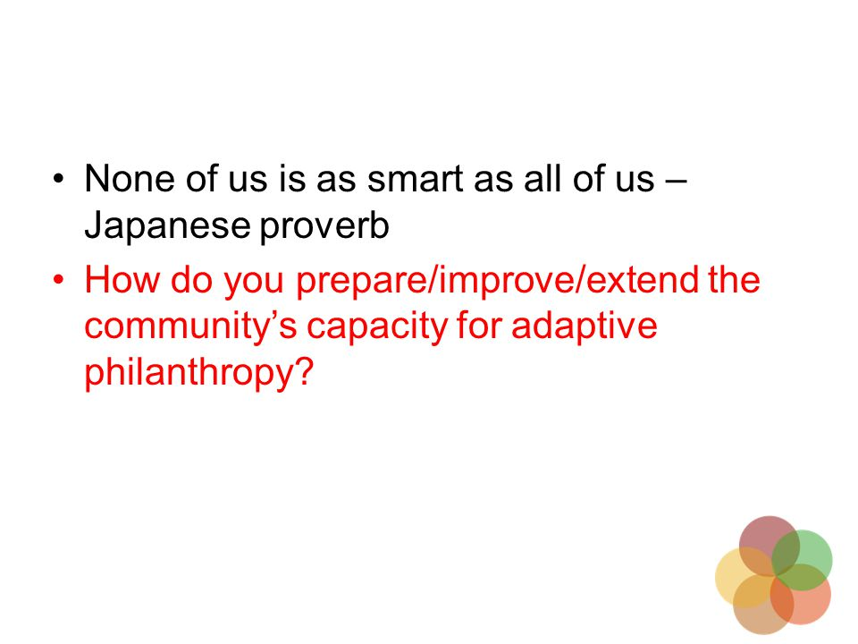 None of us is as smart as all of us – Japanese proverb How do you prepare/improve/extend the community's capacity for adaptive philanthropy?