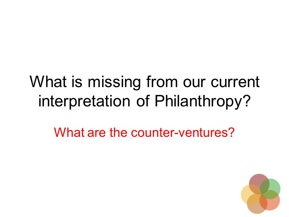 What is missing from our current interpretation of Philanthropy What are the counter-ventures