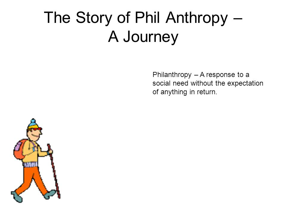 The Story of Phil Anthropy – A Journey Philanthropy – A response to a social need without the expectation of anything in return.