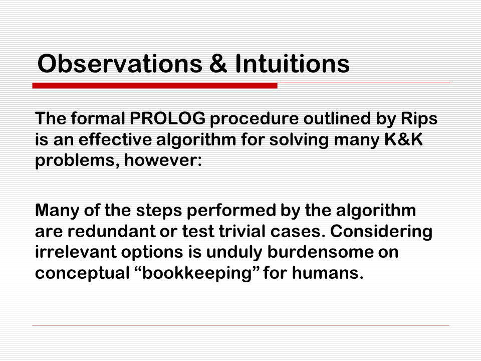 Observations & Intuitions The formal PROLOG procedure outlined by Rips is an effective algorithm for solving many K&K problems, however: Many of the s