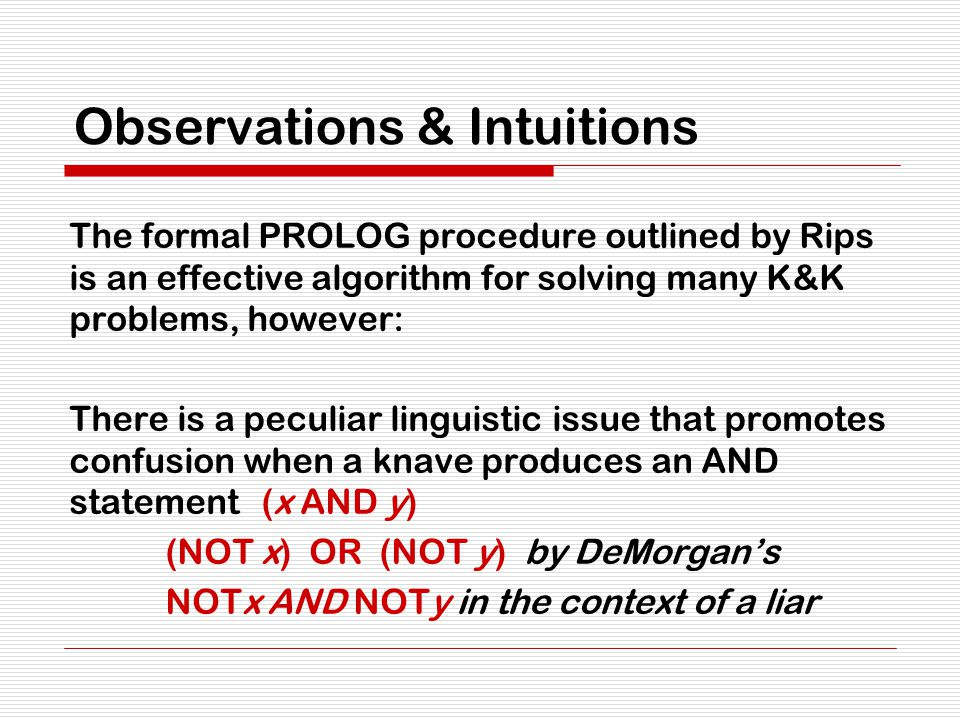 Observations & Intuitions The formal PROLOG procedure outlined by Rips is an effective algorithm for solving many K&K problems, however: There is a peculiar linguistic issue that promotes confusion when a knave produces an AND statement (x AND y) (NOT x) OR (NOT y) by DeMorgan's NOTx AND NOTy in the context of a liar