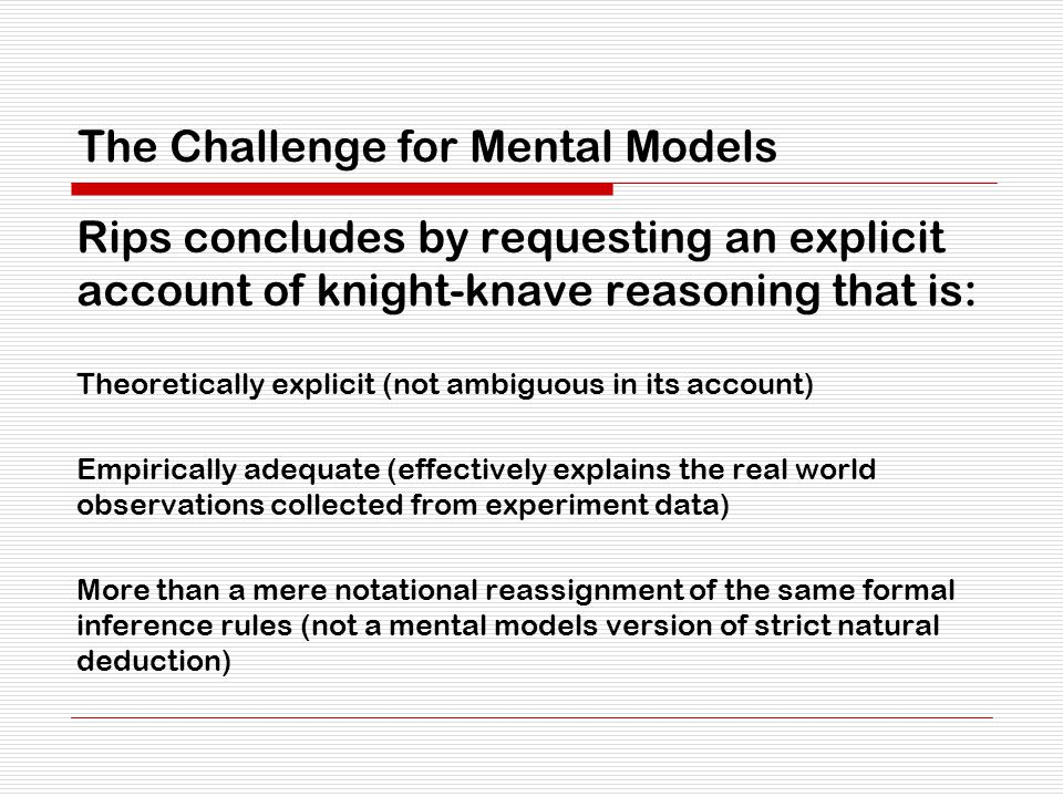 The Challenge for Mental Models Rips concludes by requesting an explicit account of knight-knave reasoning that is: Theoretically explicit (not ambiguous in its account) Empirically adequate (effectively explains the real world observations collected from experiment data) More than a mere notational reassignment of the same formal inference rules (not a mental models version of strict natural deduction)