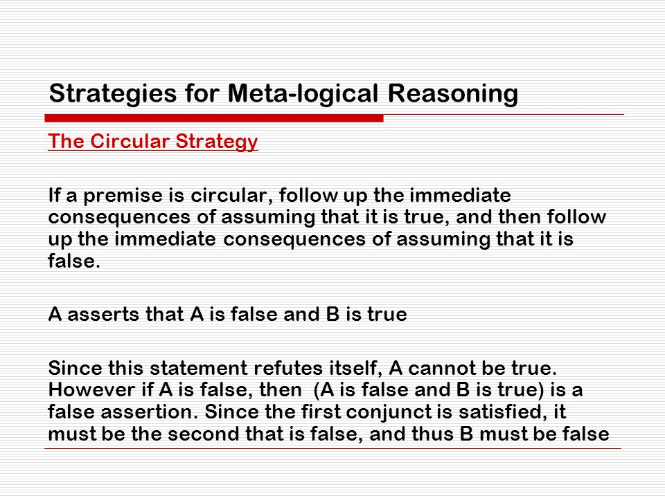 Strategies for Meta-logical Reasoning The Circular Strategy If a premise is circular, follow up the immediate consequences of assuming that it is true, and then follow up the immediate consequences of assuming that it is false.