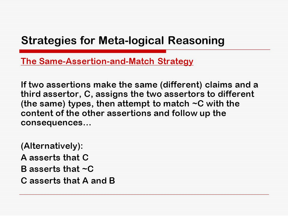 Strategies for Meta-logical Reasoning The Same-Assertion-and-Match Strategy If two assertions make the same (different) claims and a third assertor, C, assigns the two assertors to different (the same) types, then attempt to match ~C with the content of the other assertions and follow up the consequences… (Alternatively): A asserts that C B asserts that ~C C asserts that A and B