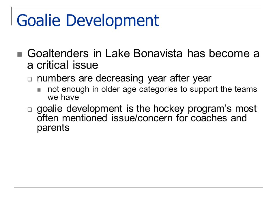 Goalie Development Goaltenders in Lake Bonavista has become a a critical issue  numbers are decreasing year after year not enough in older age categories to support the teams we have  goalie development is the hockey program's most often mentioned issue/concern for coaches and parents