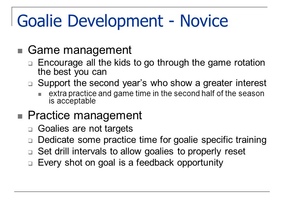 Goalie Development - Novice Game management  Encourage all the kids to go through the game rotation the best you can  Support the second year's who show a greater interest extra practice and game time in the second half of the season is acceptable Practice management  Goalies are not targets  Dedicate some practice time for goalie specific training  Set drill intervals to allow goalies to properly reset  Every shot on goal is a feedback opportunity