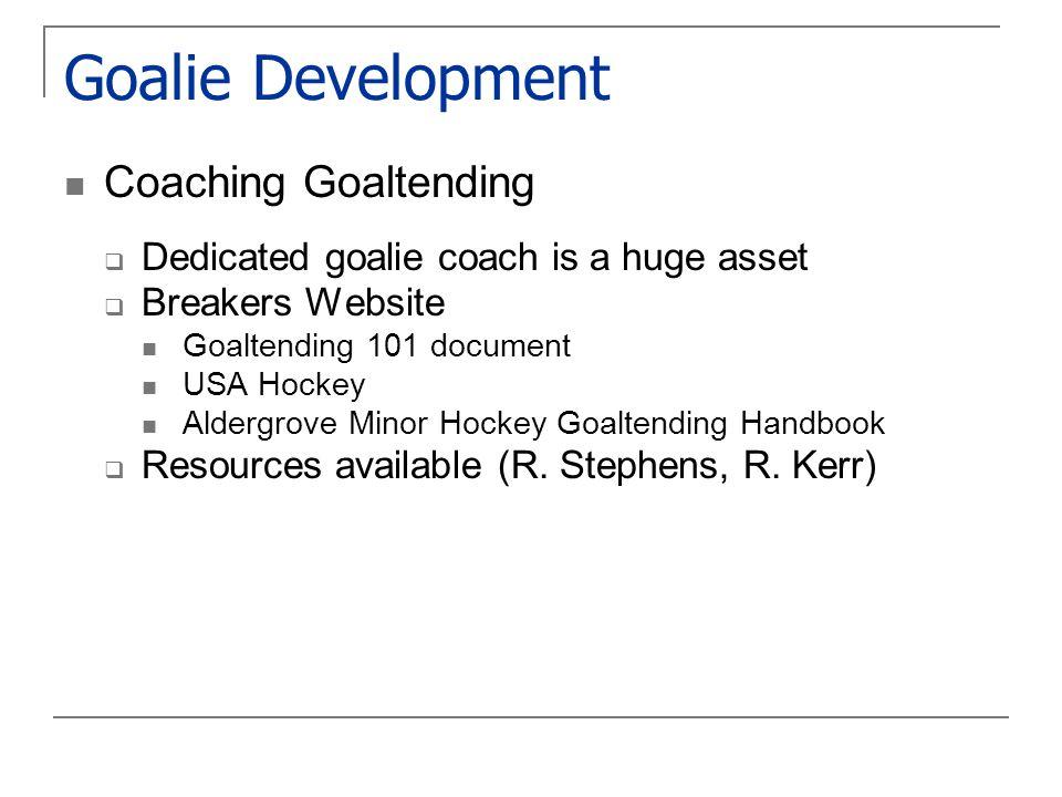 Goalie Development Coaching Goaltending  Dedicated goalie coach is a huge asset  Breakers Website Goaltending 101 document USA Hockey Aldergrove Minor Hockey Goaltending Handbook  Resources available (R.