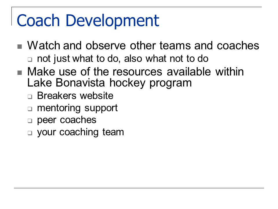 Coach Development Watch and observe other teams and coaches  not just what to do, also what not to do Make use of the resources available within Lake Bonavista hockey program  Breakers website  mentoring support  peer coaches  your coaching team